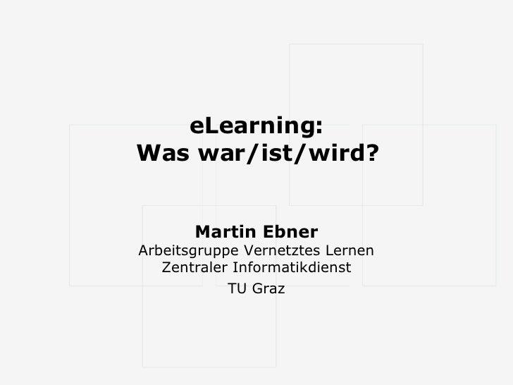 eLearning: Was war/ist/wird? Martin Ebner Arbeitsgruppe Vernetztes Lernen Zentraler Informatikdienst TU Graz
