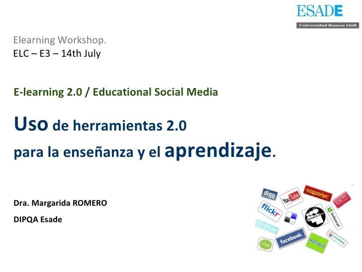 Elearning Workshop.   ELC – E3 – 14th July E-learning 2.0 / Educational Social Media   Uso  de herramientas 2.0  para la e...