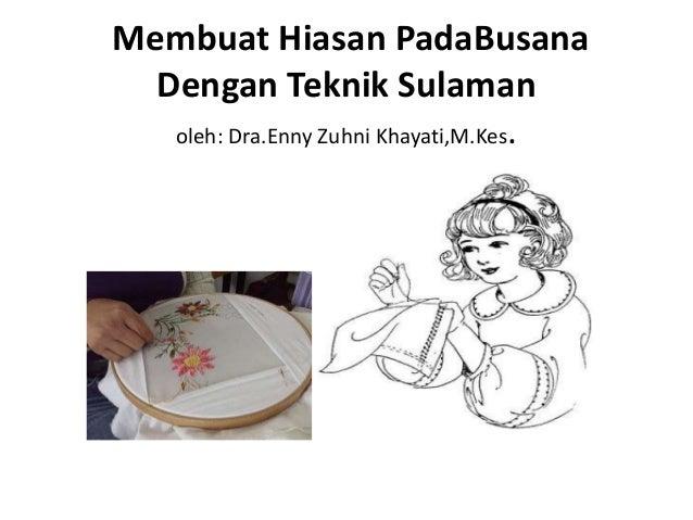 Membuat Hiasan PadaBusana  Dengan Teknik Sulaman   oleh: Dra.Enny Zuhni Khayati,M.Kes.