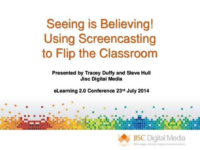 Seeing is Believing! Using Screencasting to Flip the Classroom Presented by Tracey Duffy and Steve Hull Jisc Digital Media...