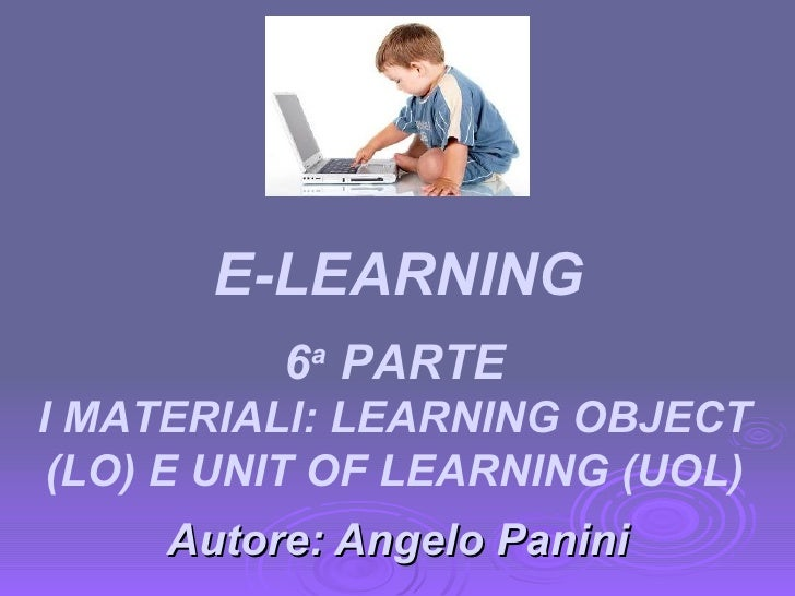 Autore: Angelo Panini 6 a  PARTE I MATERIALI: LEARNING OBJECT (LO) E UNIT OF LEARNING (UOL) E-LEARNING
