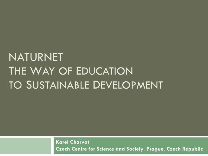 Karel Charvat Czech Centre for Science and Society , Prague, Czech Republic NATURNET T HE  W AY   OF  E DUCATION TO  S UST...