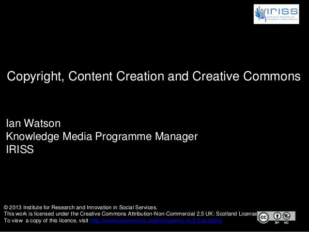 Ian Watson Knowledge Media Programme Manager IRISS Copyright, Content Creation and Creative Commons © 2013 Institute for R...