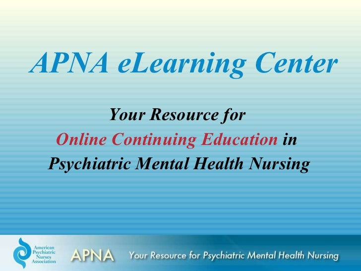 APNA eLearning Center Your Resource for  Online Continuing Education  in  Psychiatric Mental Health Nursing