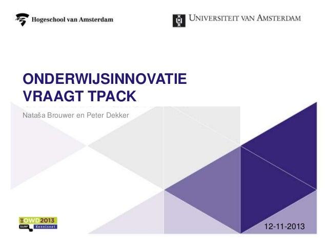 ONDERWIJSINNOVATIE VRAAGT TPACK Nataša Brouwer en Peter Dekker  12-11-2013 1