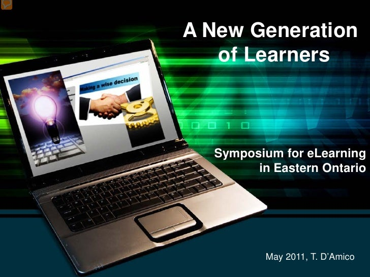 A New Generation   of Learners  Symposium for eLearning        in Eastern Ontario          May 2011, T. D'Amico