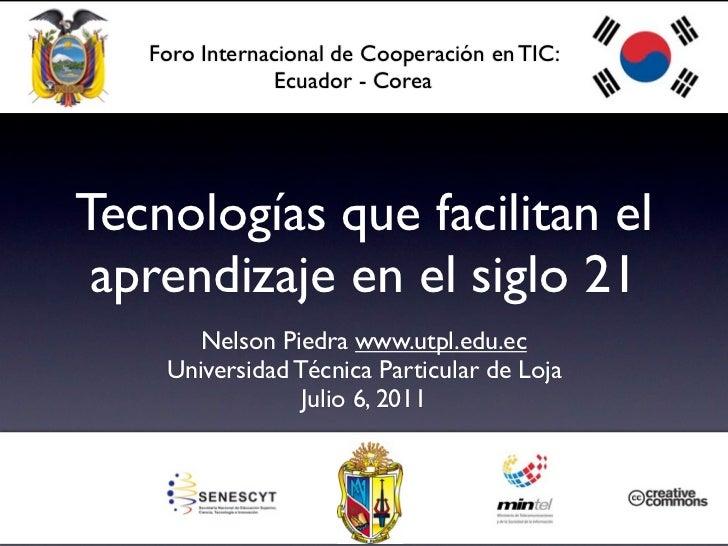 Foro Internacional de Cooperación en TIC:                Ecuador - CoreaTecnologías que facilitan el aprendizaje en el sig...