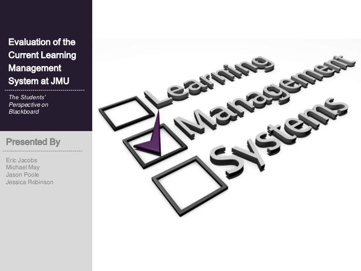 Evaluation of theCurrent LearningManagementSystem at JMUThe Students'Perspective onBlackboardPresented ByEric JacobsMichae...
