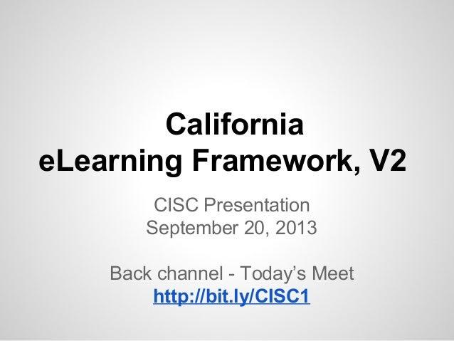 California eLearning Framework, V2 CISC Presentation September 20, 2013 Back channel - Today's Meet http://bit.ly/CISC1