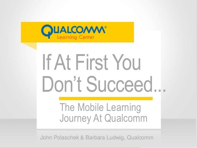 IfAt First You Don't Succeed... John Polaschek & Barbara Ludwig, Qualcomm The Mobile Learning Journey At Qualcomm