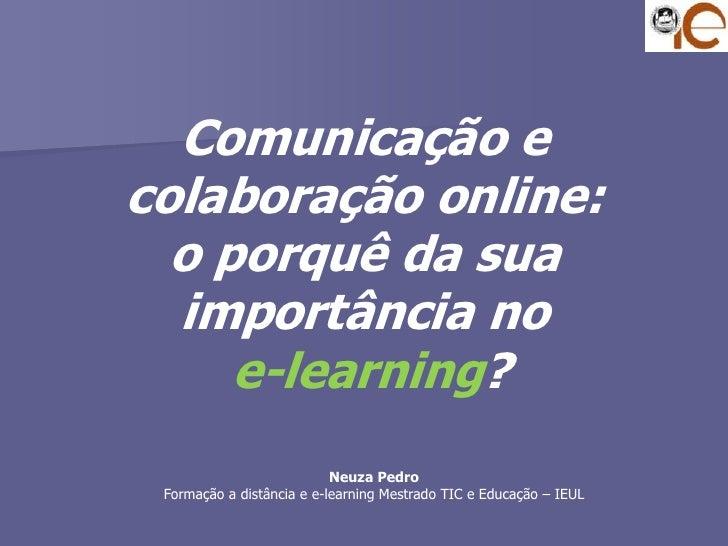 Comunicação e colaboração online: o porquê da sua importância noe-learning?<br />Neuza Pedro<br />Formação a distância e e...