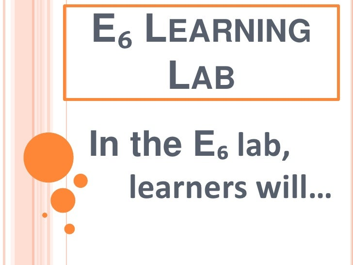 E₆ Learning Lab<br />In the E₆ lab,        learners will…<br />