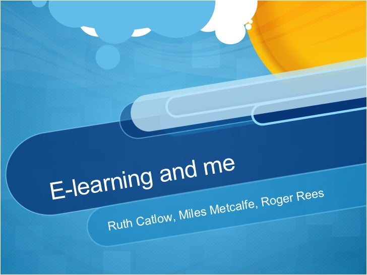 E-learning and me Ruth Catlow, Miles Metcalfe, Roger Rees