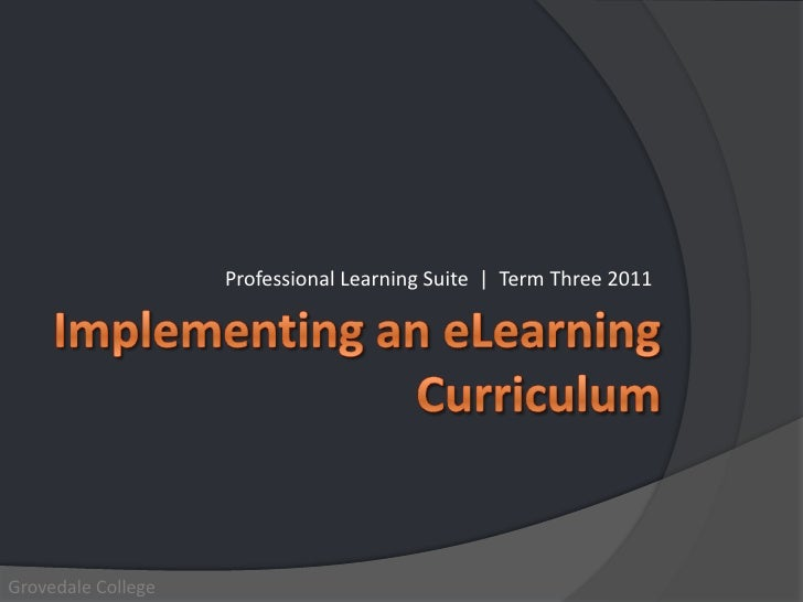 Professional Learning Suite  |  Term Three 2011<br />Implementing an eLearning Curriculum<br />Grovedale College<br />