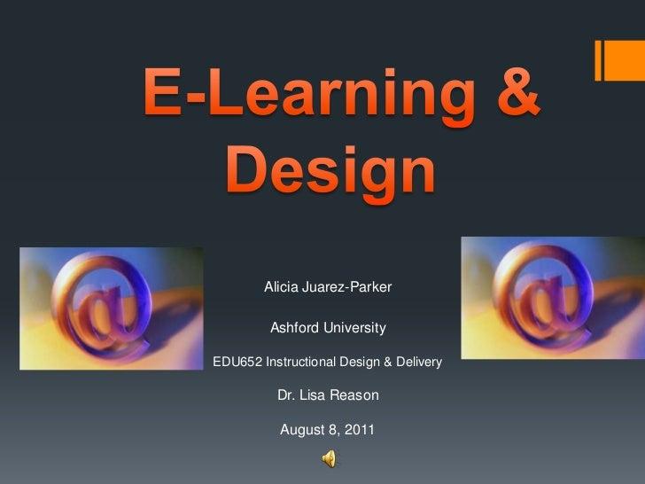 E-Learning & Design<br />Alicia Juarez-Parker<br />Ashford University EDU652 Instructional Design & DeliveryDr. Lisa Reas...