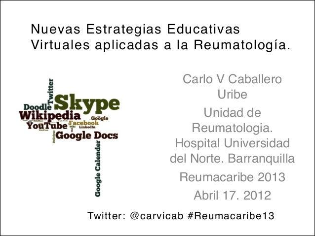 Nuevas Estrategias EducativasVirtuales aplicadas a la Reumatología.Carlo V CaballeroUribeUnidad deReumatologia.Hospital Un...
