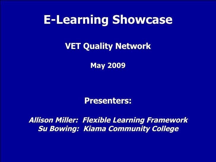 E-Learning Showcase VET Quality Network May 2009 Presenters: Allison Miller:  Flexible Learning Framework Su Bowing:  Kiam...