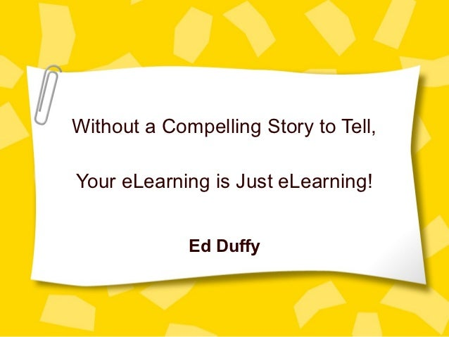 Without a Compelling Story to Tell,Your eLearning is Just eLearning!             Ed Duffy