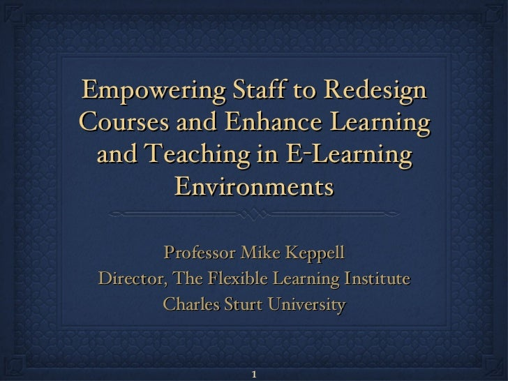 Empowering Staff to Redesign Courses and Enhance Learning and Teaching in E-Learning Environments <ul><li>Professor Mike K...