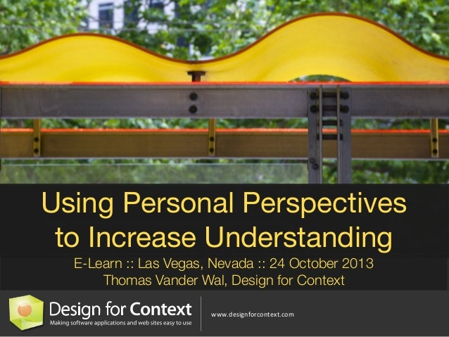 Using Personal Perspectives to Increase Understanding E-Learn :: Las Vegas, Nevada :: 24 October 2013 Thomas Vander Wal, D...