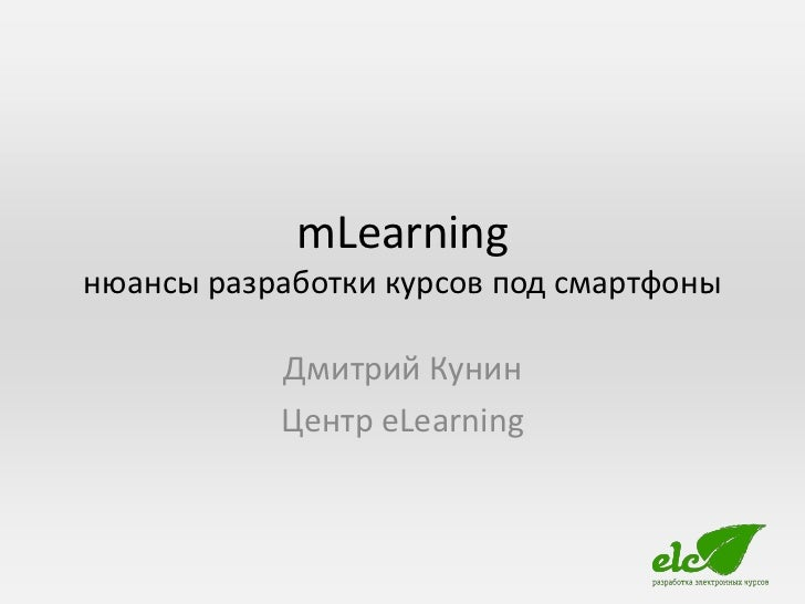 mLearningнюансы разработки курсов под смартфоны           Дмитрий Кунин           Центр eLearning
