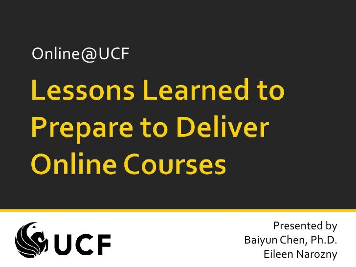 Online@UCF<br />Lessons Learned to Prepare to Deliver Online Courses<br />Presented by<br />Baiyun Chen, Ph.D.<br />Eileen...