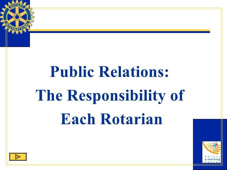 <ul><li>Public Relations:  </li></ul><ul><li>The Responsibility of  </li></ul><ul><li>Each Rotarian </li></ul>