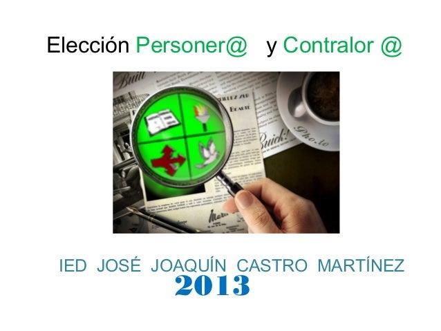 Elección Personer@ y Contralor @ IED JOSÉ JOAQUÍN CASTRO MARTÍNEZ           2013