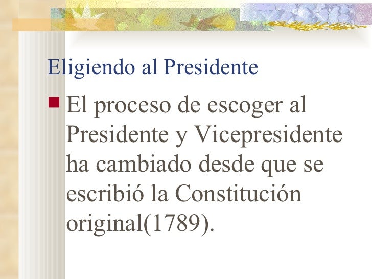 Eligiendo al Presidente <ul><li>El proceso de escoger al Presidente y Vicepresidente ha cambiado desde que se escribió la ...