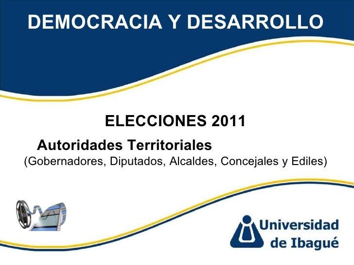 DEMOCRACIA Y DESARROLLO ELECCIONES 2011 Autoridades Territoriales  (Gobernadores, Diputados, Alcaldes, Concejales y Ediles)