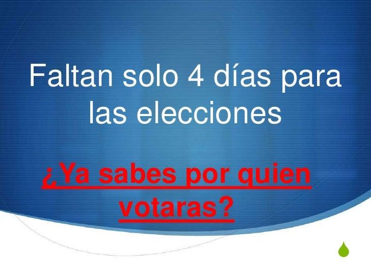 Faltan solo 4 días para    las elecciones¿Ya sabes por quien     votaras?                      S