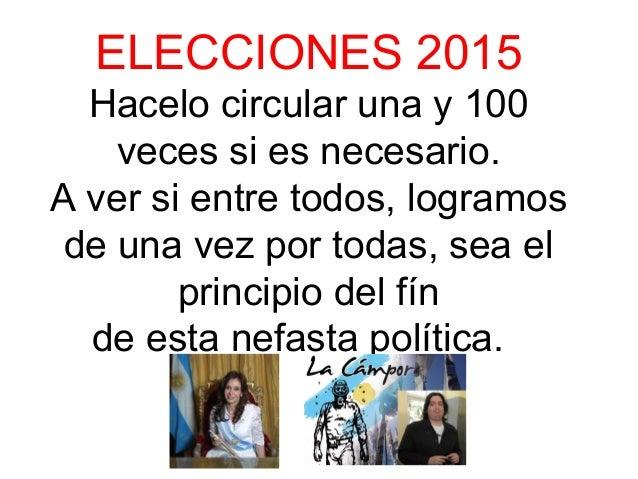 ELECCIONES 2015 Hacelo circular una y 100 veces si es necesario. A ver si entre todos, logramos de una vez por todas, sea ...