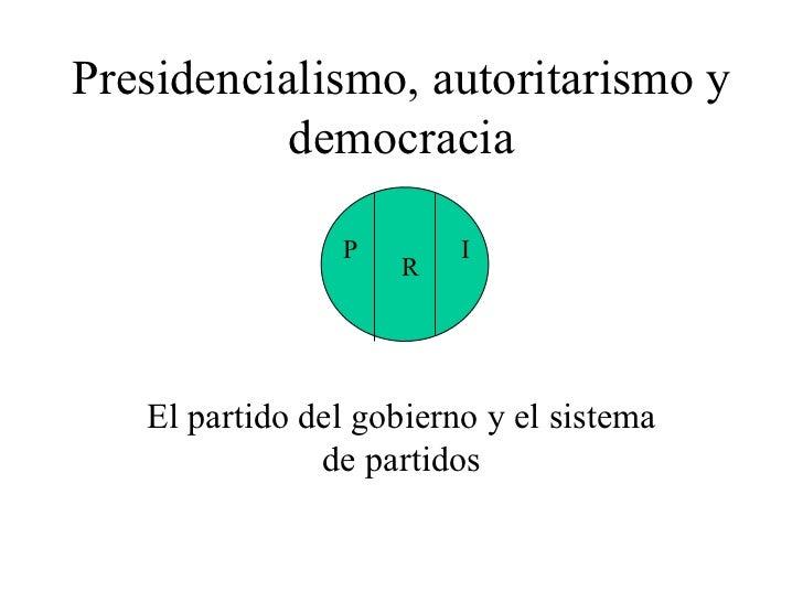 Presidencialismo, autoritarismo y democracia El partido del gobierno y el sistema de partidos P R I