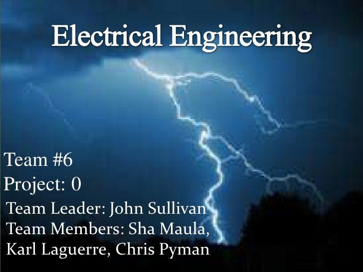Electrical Engineering<br />Team #6 Project: 0<br />Team Leader: John Sullivan<br />Team Members: ShaMaula, Karl Laguerre,...