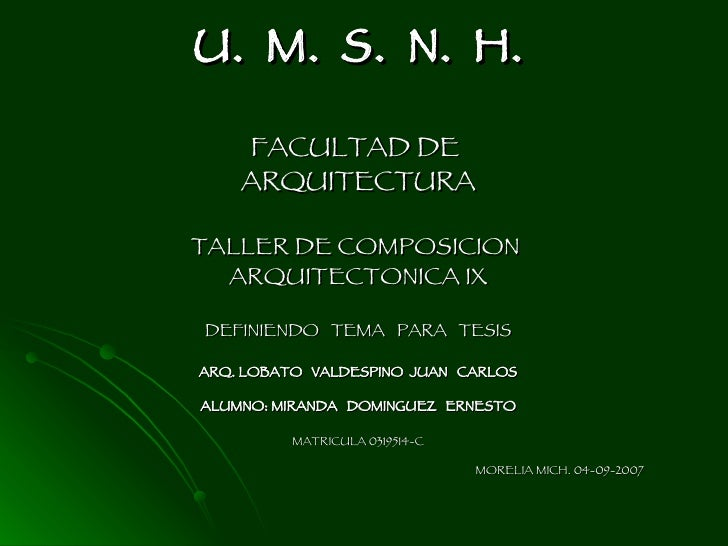 U.  M.  S.  N.  H. FACULTAD DE  ARQUITECTURA TALLER DE COMPOSICION  ARQUITECTONICA IX DEFINIENDO  TEMA  PARA  TESIS ARQ. L...