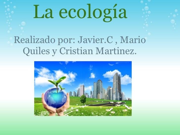 La ecología Realizado por: Javier.C , Mario Quiles y Cristian Martinez.