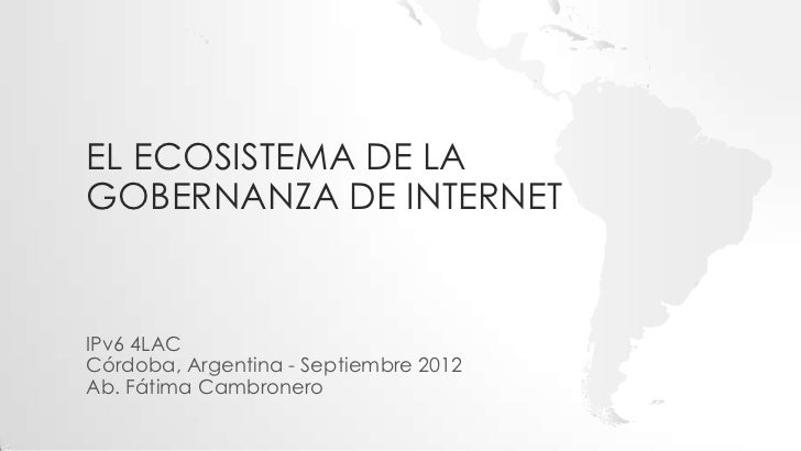 EL ECOSISTEMA DE LAGOBERNANZA DE INTERNETIPv6 4LACCórdoba, Argentina - Septiembre 2012Ab. Fátima Cambronero