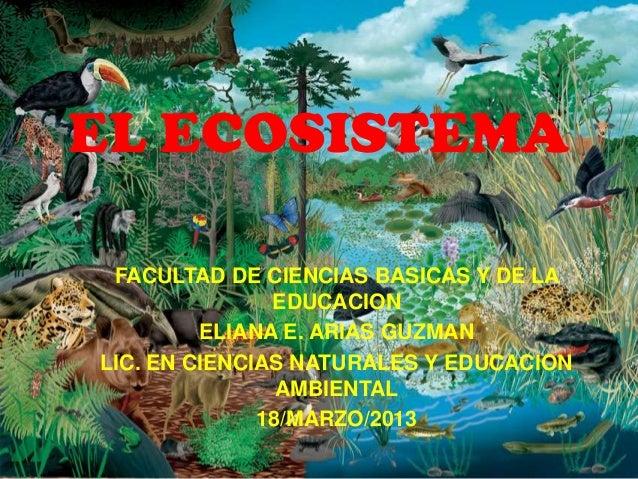 EL ECOSISTEMA FACULTAD DE CIENCIAS BASICAS Y DE LA               EDUCACION         ELIANA E. ARIAS GUZMANLIC. EN CIENCIAS ...
