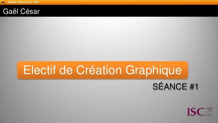 Séance #1<br />Gaël César<br />Electif de Création Graphique<br />