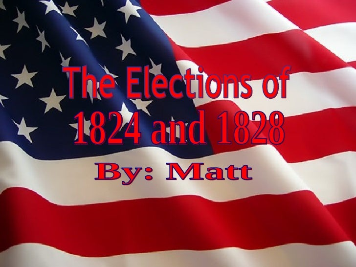 The Elections of By: Matt  1824 and 1828