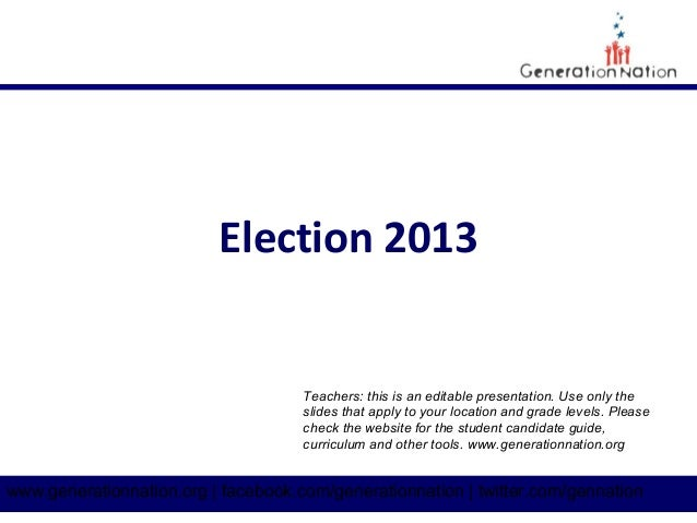 Election 2013  Teachers: this is an editable presentation. Use only the slides that apply to your location and grade level...