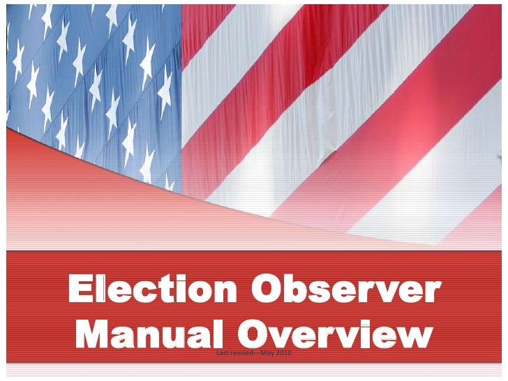 Election Observer Manual Overview       Last revised—May 2010