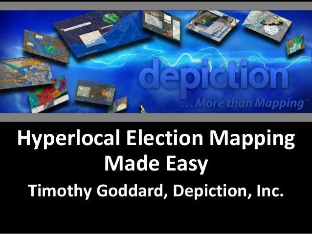 Hyperlocal Election Mapping Made Easy Timothy Goddard, Depiction, Inc.