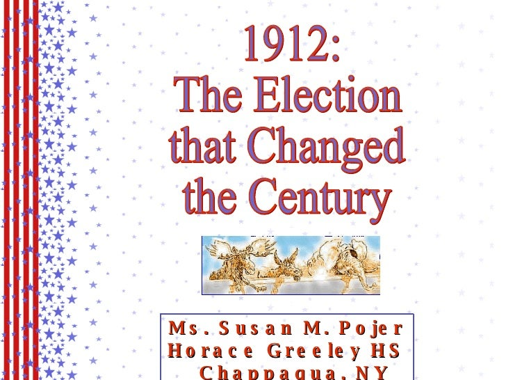 1912: The Election that Changed the Century Ms. Susan M. Pojer Horace Greeley HS  Chappaqua, NY