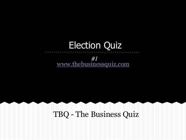Election Quiz #1 www.thebusinessquiz.com TBQ - The Business Quiz