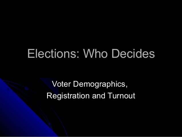 Elections: Who DecidesElections: Who Decides Voter Demographics,Voter Demographics, Registration and TurnoutRegistration a...