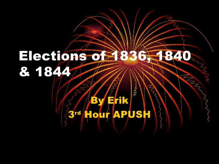 Elections of 1836, 1840 & 1844 By Erik 3 rd  Hour APUSH