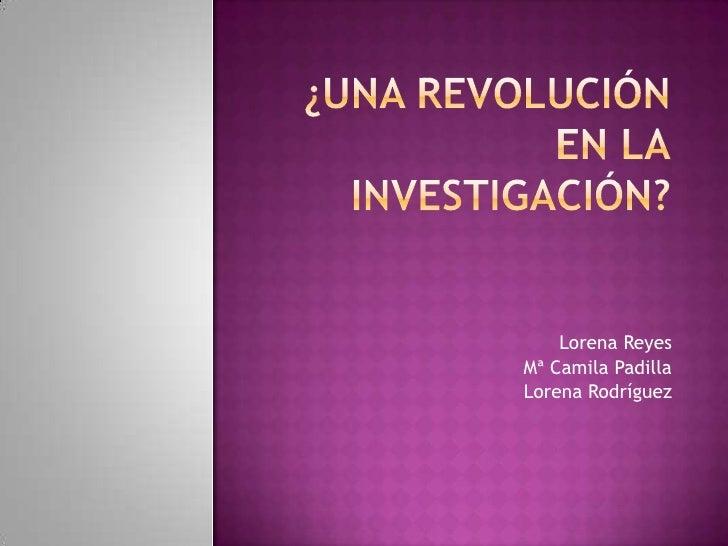¿Una revolución en lainvestigación?<br />Lorena Reyes<br />Mª Camila Padilla<br />Lorena Rodríguez<br />