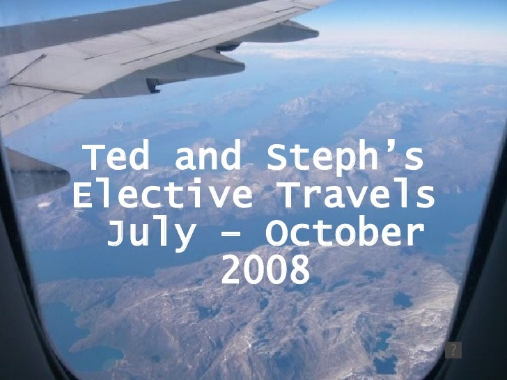 Ted and Steph's  Elective Travels  July – October 2008