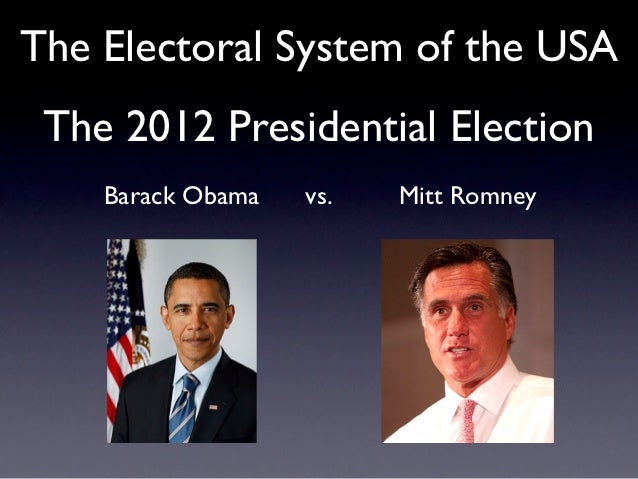 The Electoral System of the USA The 2012 Presidential Election    Barack Obama   vs.   Mitt Romney